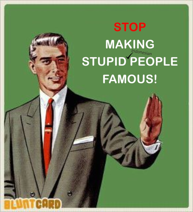 Stop Making Stupid (Indonesian) People Famous!