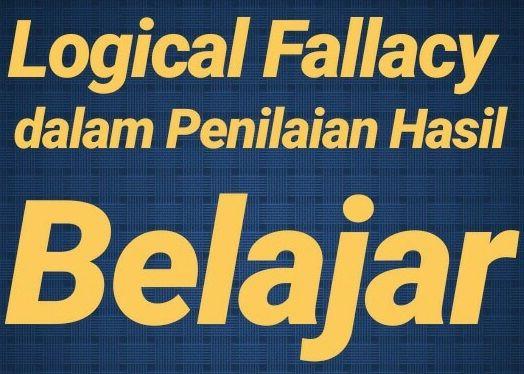 "Menyikapi ""Logical Fallacy"" dalam Penilaian Hasil Belajar oleh Pendidik terhadap Peserta Didik"